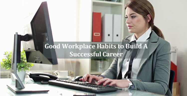 Most Effective Workplace Habits To Develop