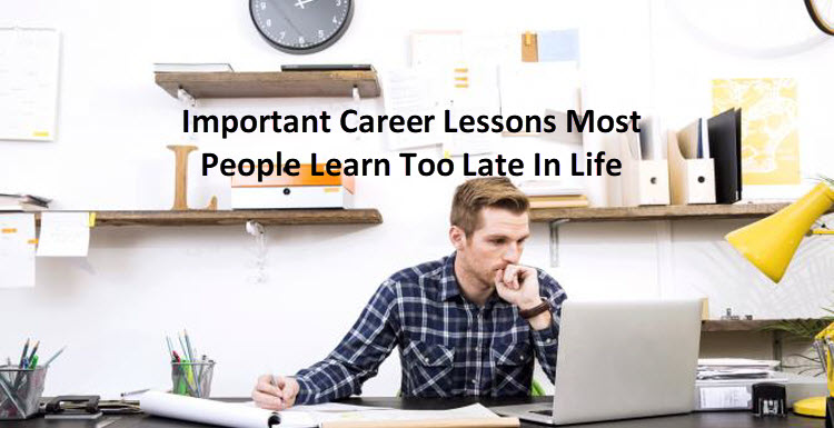 Important Career Lessons Most People Learn Too Late In Life
